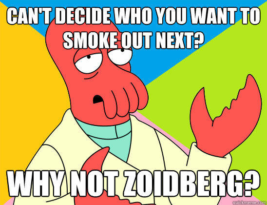 Can't Decide who you want to smoke out next? why not zoidberg?