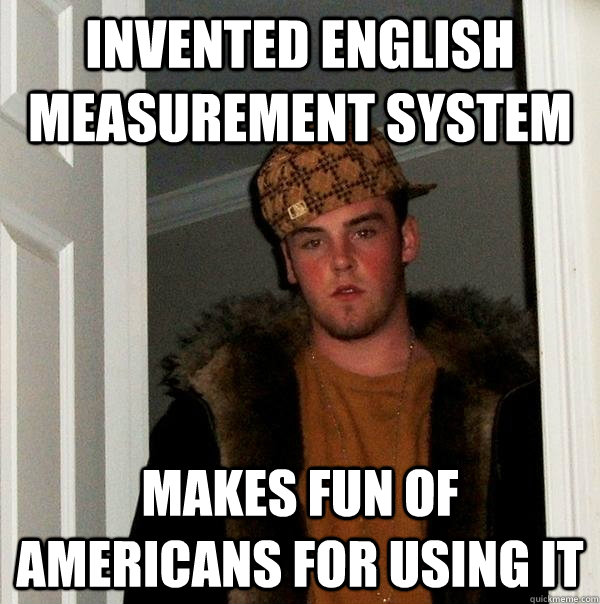 Invented English measurement system makes fun of Americans for using it - Invented English measurement system makes fun of Americans for using it  Scumbag Steve