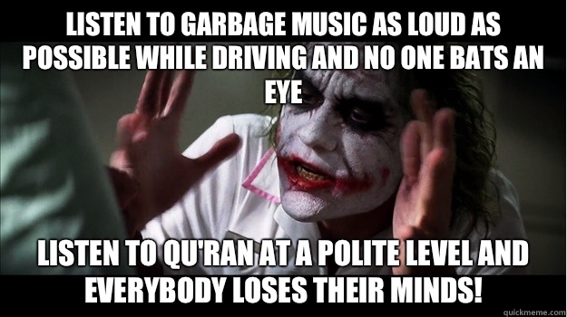 Listen to garbage music as loud as possible while driving and no one bats an eye Listen to Qu'ran at a polite level and  EVERYBODY LOSES THeir minds! - Listen to garbage music as loud as possible while driving and no one bats an eye Listen to Qu'ran at a polite level and  EVERYBODY LOSES THeir minds!  Joker Mind Loss