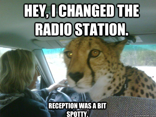 Hey, I changed the radio station. Reception was a bit spotty.