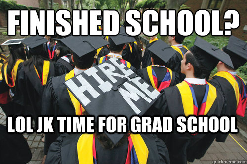 FINISHED SCHOOL? LOL JK TIME FOR GRAD SCHOOL