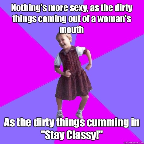 Nothing's more sexy, as the dirty things coming out of a woman's mouth As the dirty things cumming in