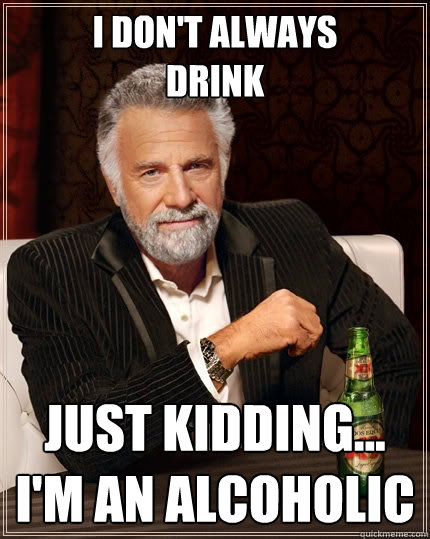 i don't always drink just kidding... I'm an alcoholic  The Most Interesting Man In The World