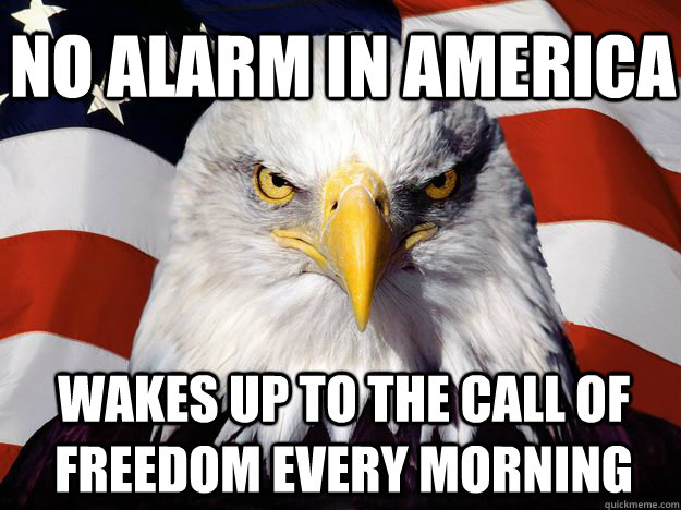 no alarm in america wakes up to the call of freedom every morning - no alarm in america wakes up to the call of freedom every morning  One-up America