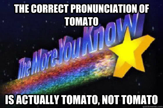 The correct pronunciation of tomato is actually tomato, not tomato  The More You Know