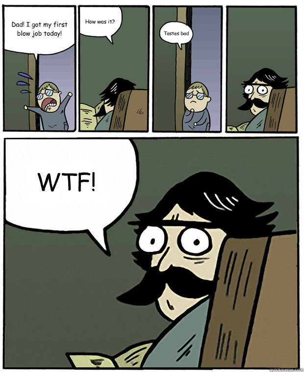 Dad! I got my first blow job today! How was it? Tastes bad WTF! - Dad! I got my first blow job today! How was it? Tastes bad WTF!  Stare