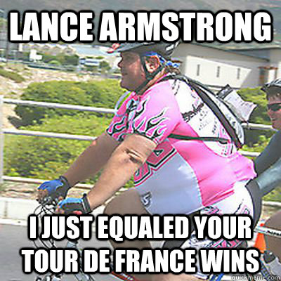 Lance armstrong I just equaled your tour de france wins  Lance Armstrong