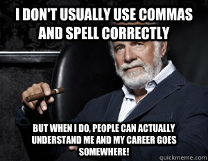 I don't usually use commas and spell correctly But when I do, people can actually understand me and my career goes somewhere!