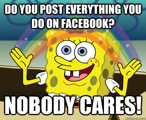Do you post everything you do on Facebook? Nobody cares!
