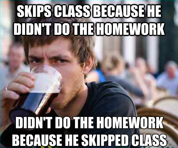 Skips class because he didn't do the homework didn't do the homework because he skipped class - Skips class because he didn't do the homework didn't do the homework because he skipped class  Lazy College Senior