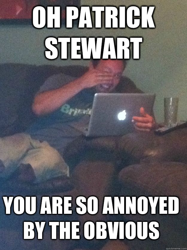 OH PATRICK STEWART YOU ARE SO ANNOYED BY THE OBVIOUS  - OH PATRICK STEWART YOU ARE SO ANNOYED BY THE OBVIOUS   MEME DAD
