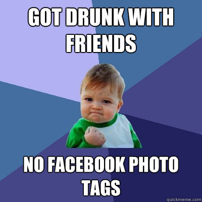 Got Drunk with friends No Facebook photo tags - Got Drunk with friends No Facebook photo tags  Success Kid