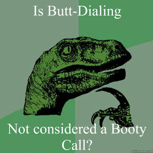 Is Butt-Dialing Not considered a Booty Call? - Is Butt-Dialing Not considered a Booty Call?  Philosoraptor