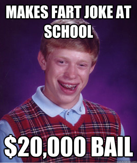 Makes fart joke at school $20,000 Bail - Makes fart joke at school $20,000 Bail  Bad Luck Brian