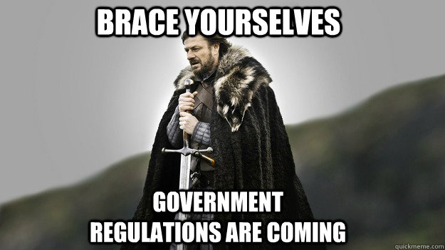 Brace Yourselves Government regulations are coming - Brace Yourselves Government regulations are coming  Ned stark winter is coming