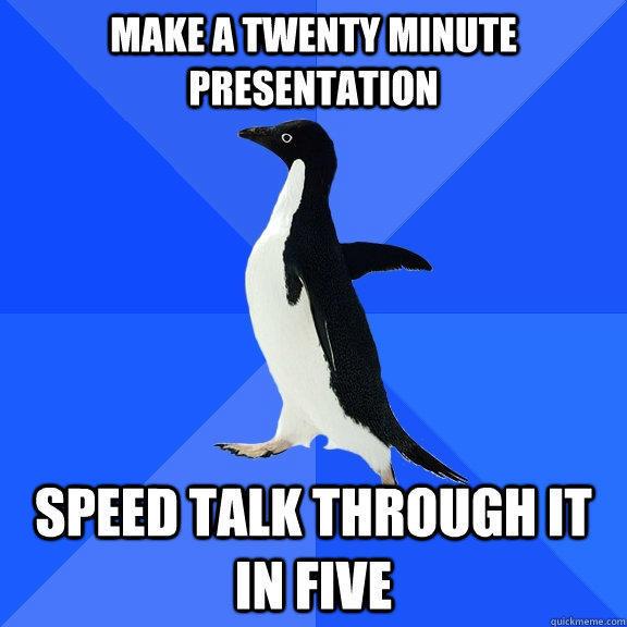 Make a twenty minute presentation Speed talk through it in five - Make a twenty minute presentation Speed talk through it in five  Socially Awkward Penguin