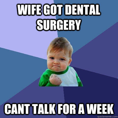 Wife got dental surgery   cant talk for a week  - Wife got dental surgery   cant talk for a week   Success Kid