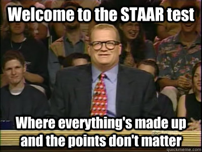 Welcome to the STAAR test Where everything's made up and the points don't matter - Welcome to the STAAR test Where everything's made up and the points don't matter  Its time to play drew carey