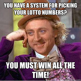 You have a system for picking your lotto numbers? you must win all the time! - You have a system for picking your lotto numbers? you must win all the time!  Condescending Wonka