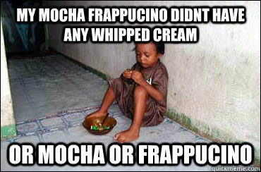 MY mocha frappucino didnt have any whipped cream or mocha or frappucino  Third World Problems
