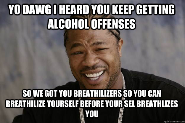 Yo Dawg I heard you keep getting alcohol offenses so we got you breathilizers so you can breathilize yourself before your SEL breathlizes you - Yo Dawg I heard you keep getting alcohol offenses so we got you breathilizers so you can breathilize yourself before your SEL breathlizes you  Xzibit meme