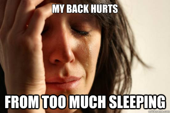 My back hurts  from too much sleeping - My back hurts  from too much sleeping  First World Problems