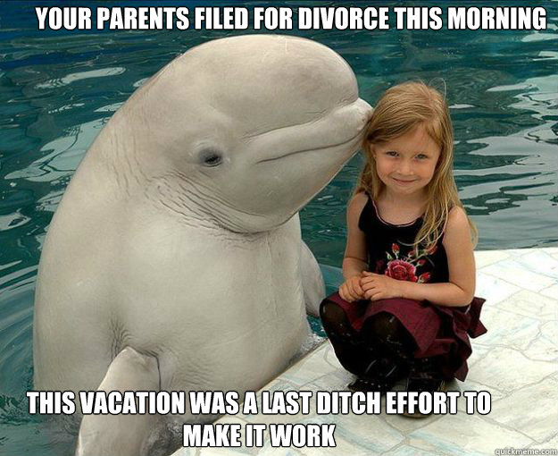 Your parents filed for divorce this morning This vacation was a last ditch effort to make it work