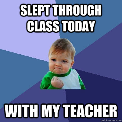 Slept through class today with my teacher - Slept through class today with my teacher  Success Kid