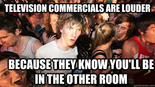 Television commercials are louder Because they know you'll be in the other room - Television commercials are louder Because they know you'll be in the other room  Sudden Clarity Clarence