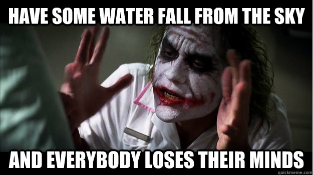 Have some water fall from the sky AND EVERYBODY LOSES THEIR MINDS - Have some water fall from the sky AND EVERYBODY LOSES THEIR MINDS  Joker Mind Loss