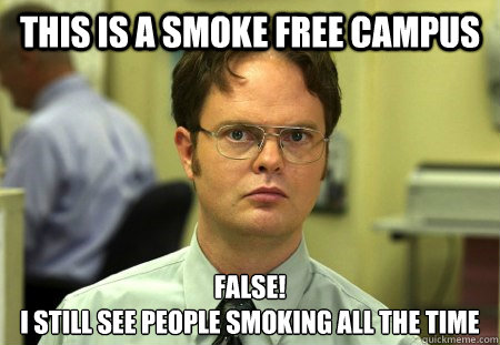 This is a smoke free campus FALSE! I still see people smoking all the time
