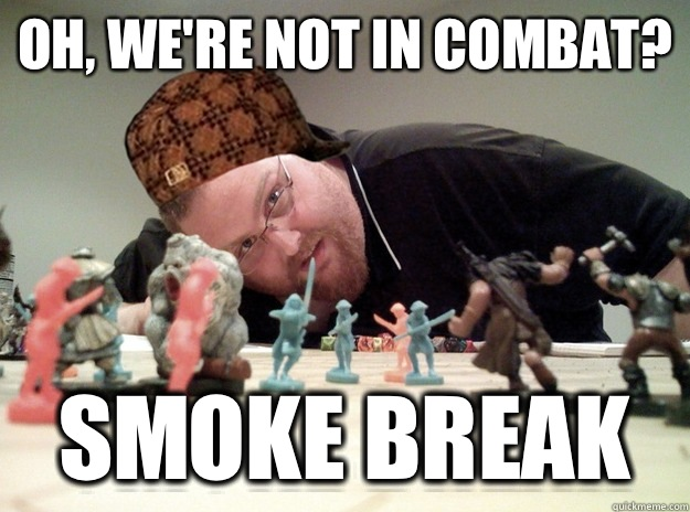 Oh, we're not in combat? Smoke break  Scumbag Dungeons and Dragons Player