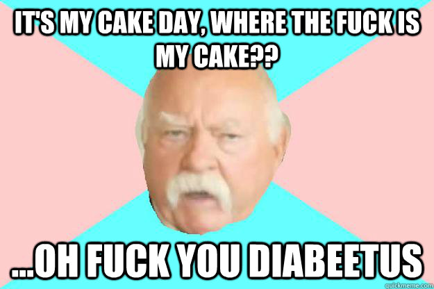 It's my cake day, where the fuck is my cake?? ...oh fuck you diabeetus