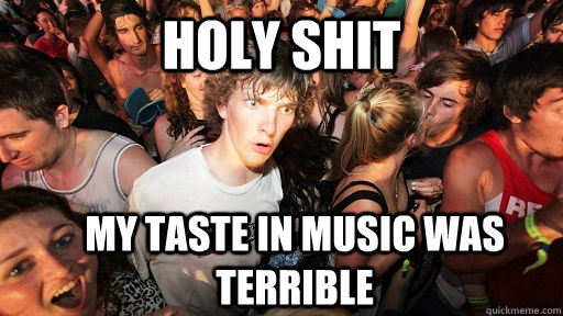 Holy Shit my taste in music was terrible - Holy Shit my taste in music was terrible  Sudden Clarity Clarence