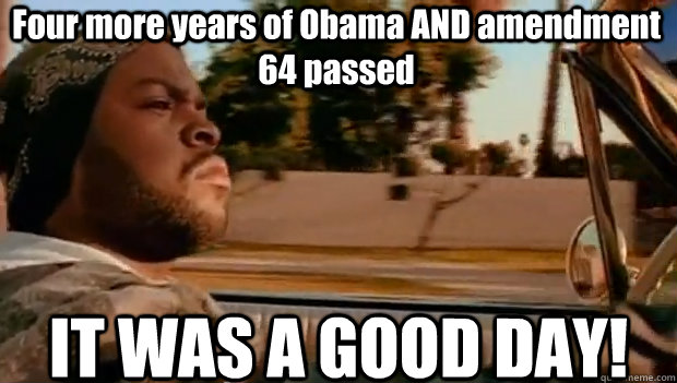Four more years of Obama AND amendment 64 passed  IT WAS A GOOD DAY! - Four more years of Obama AND amendment 64 passed  IT WAS A GOOD DAY!  It was a good day