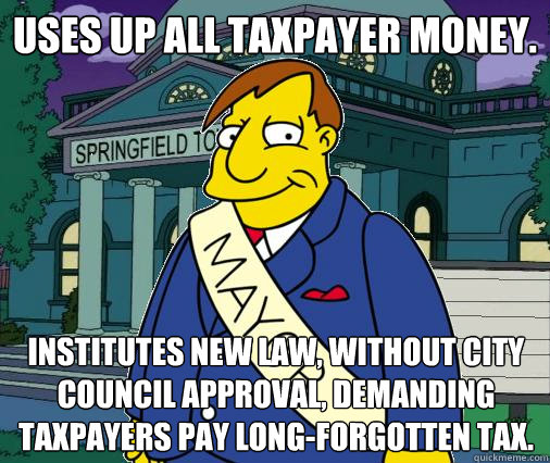 Uses up all taxpayer money. Institutes new law, without city council approval, demanding taxpayers pay long-forgotten tax.