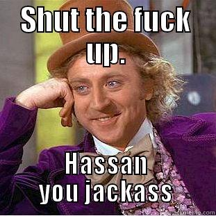 shut up fuck - SHUT THE FUCK UP. HASSAN YOU JACKASS Creepy Wonka