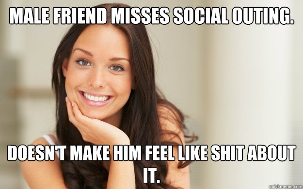Male Friend Misses social outing. Doesn't make him feel like shit about it. - Male Friend Misses social outing. Doesn't make him feel like shit about it.  Good Girl Gina