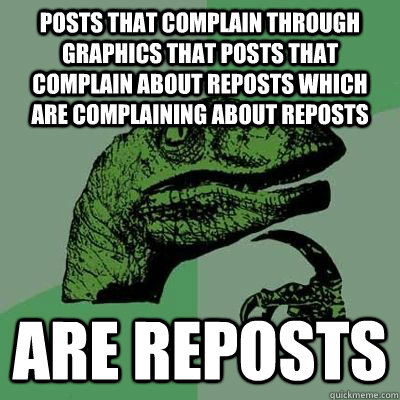 Posts that complain through graphics that posts that complain about reposts which are complaining about reposts  Are reposts