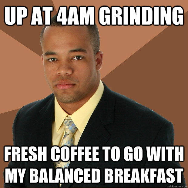 up at 4am grinding fresh coffee to go with my balanced breakfast - up at 4am grinding fresh coffee to go with my balanced breakfast  Successful Black Man