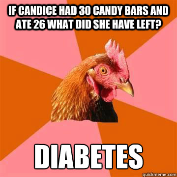 if candice had 30 candy bars and ate 26 what did she have left? Diabetes  Anti-Joke Chicken