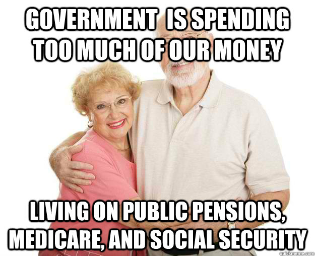 Government  is spending too much of our money living on public pensions, medicare, and social security  Scumbag Grandparents