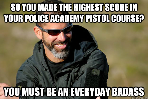 so you made the highest score in your police academy pistol course? you must be an everyday badass