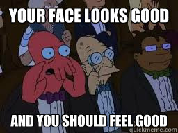 Your face looks good and you should feel good - Your face looks good and you should feel good  Zoidberg