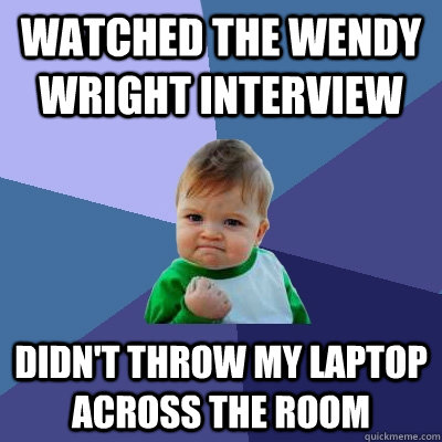 watched the Wendy wright interview  didn't throw my laptop across the room  - watched the Wendy wright interview  didn't throw my laptop across the room   Success Kid