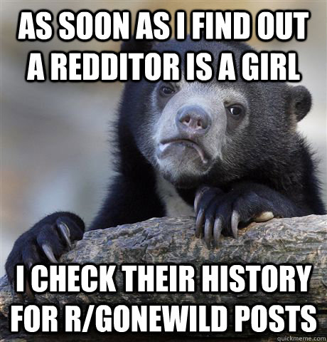As soon as I find out a redditor is a girl I check their history for r/gonewild posts - As soon as I find out a redditor is a girl I check their history for r/gonewild posts  Confession Bear