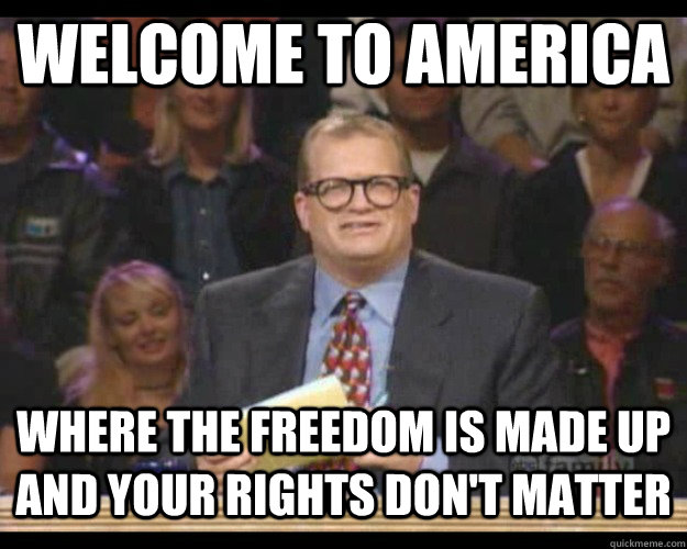 Welcome to America Where the freedom is made up and your rights don't matter