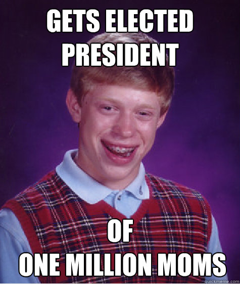 gets elected president of  one million moms - gets elected president of  one million moms  Bad Luck Brian