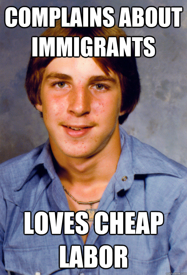 complains about immigrants loves cheap labor - complains about immigrants loves cheap labor  Old Economy Steven