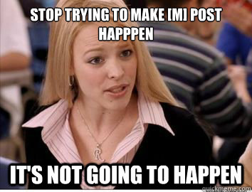 Stop trying to make [m] post happpen it's not going to happen - Stop trying to make [m] post happpen it's not going to happen  Misc